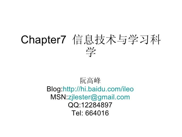 Chapter7  信息技术与学习科学 阮高峰 Blog: http://hi.baidu.com/ileo MSN: [email_address] QQ:12284897 Tel: 664016