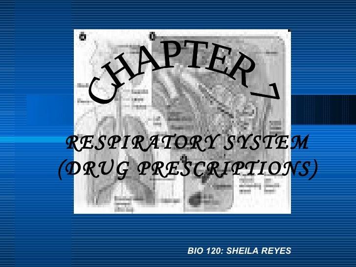CHAPTER 7 RESPIRATORY SYSTEM (DRUG PRESCRIPTIONS) BIO 120: SHEILA REYES