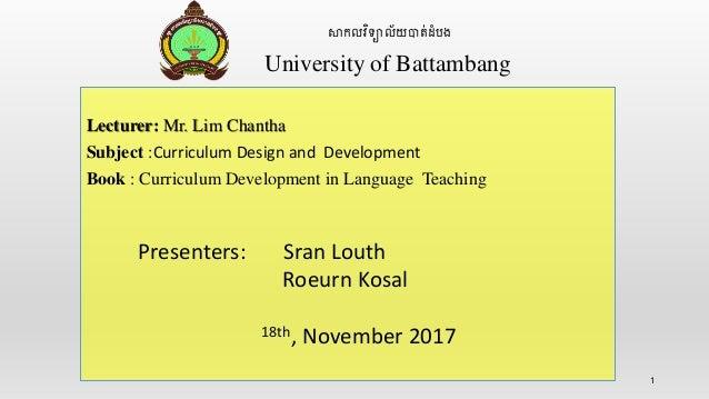 1 សាកលវិទ្យាល័យបាត់ដំបង University of Battambang Lecturer: Mr. Lim Chantha Subject :Curriculum Design and Development Book...