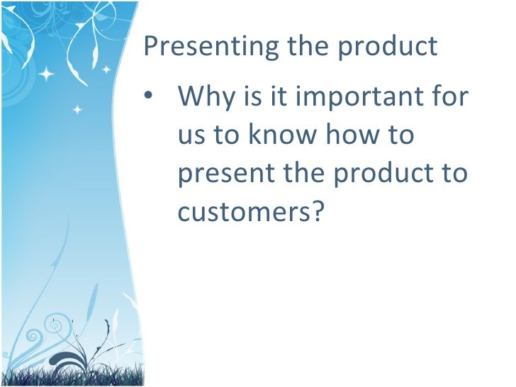 Presenting the product <ul><li>Why is it important for us to know how to present the product to customers? </li></ul>