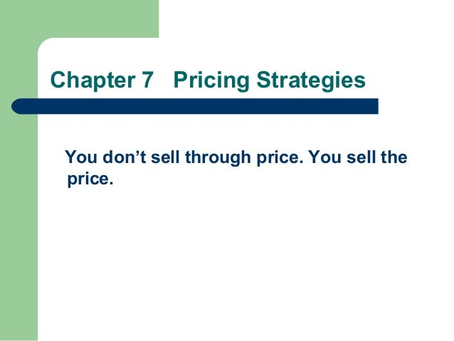 Chapter 7 Pricing Strategies You don't sell through price. You sell the price.