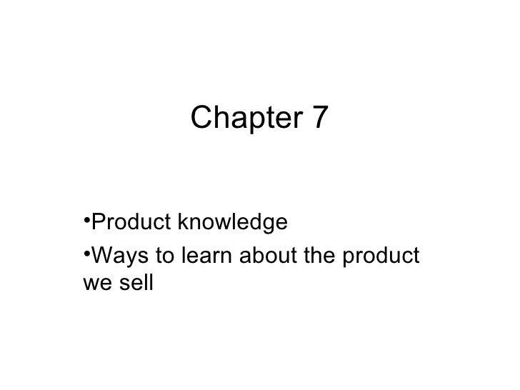 Chapter 7  <ul><li>Product knowledge </li></ul><ul><li>Ways to learn about the product we sell </li></ul>