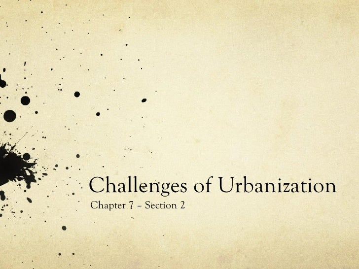 Challenges of Urbanization Chapter 7 – Section 2