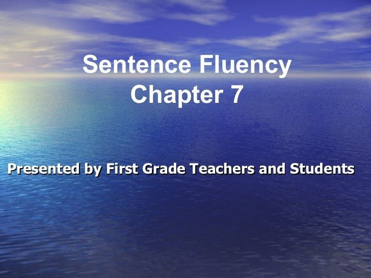 Presented by First Grade Teachers and Students Sentence Fluency Chapter 7