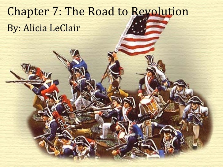 Chapter 7: The Road to Revolution By: Alicia LeClair Chapter 7: The Road to Revolution By: Alicia LeClair