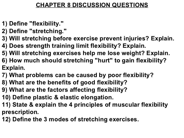 "CHAPTER 8 DISCUSSION QUESTIONS 1) Define ""flexibility."" 2) Define ""stretching."" 3) Will stretching bef..."