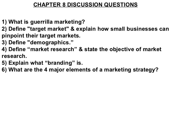 "CHAPTER 8 DISCUSSION QUESTIONS 1) What is guerrilla marketing? 2) Define ""target market"" & explain how small bus..."