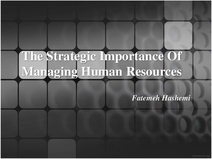The Strategic Importance OfManaging Human Resources                  Fatemeh Hashemi