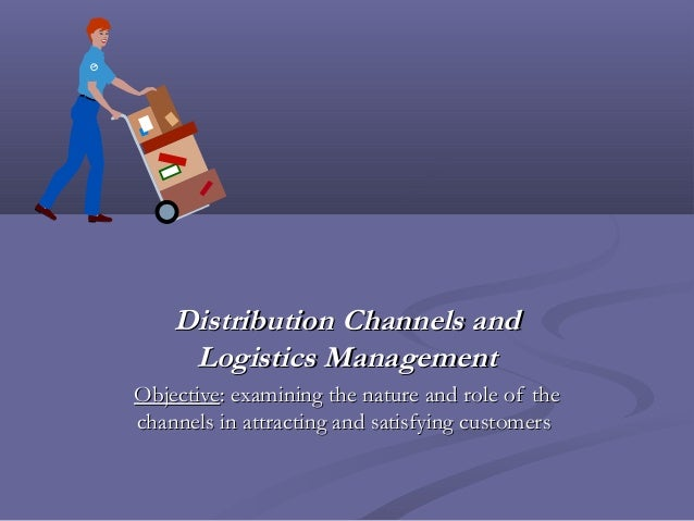 Distribution Channels and     Logistics ManagementObjective: examining the nature and role of thechannels in attracting an...