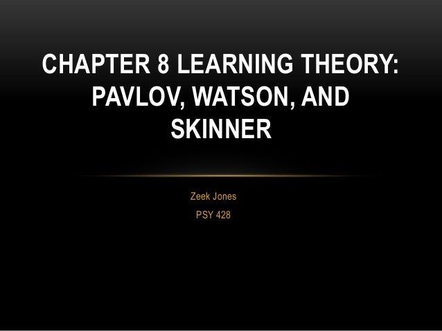 Zeek JonesPSY 428CHAPTER 8 LEARNING THEORY:PAVLOV, WATSON, ANDSKINNER