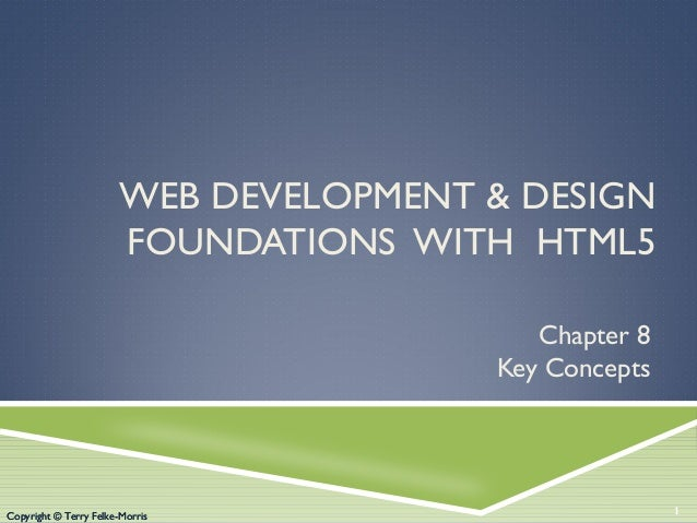 Copyright © Terry Felke-Morris WEB DEVELOPMENT & DESIGN FOUNDATIONS WITH HTML5 Chapter 8 Key Concepts 1Copyright © Terry F...