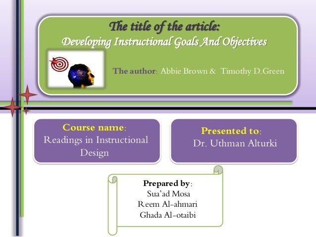 The title of the article: Developing Instructional Goals And Objectives The author: Abbie Brown & Timothy D.Green  Course ...