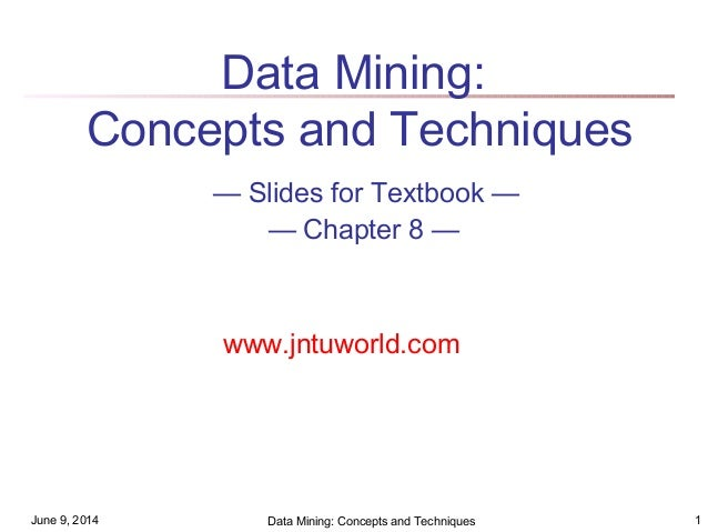 June 9, 2014 Data Mining: Concepts and Techniques 1 Data Mining: Concepts and Techniques — Slides for Textbook — — Chapter...