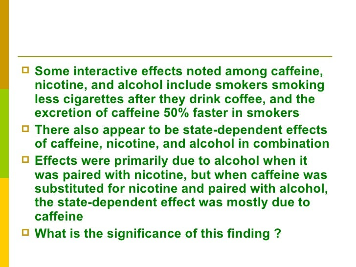 effects of caffeine and nicotine on Caffeine: the socially accepted killer by dirk cline caffeine and nicotine are two legal and socially domesticated drugs only because they are less toxic when taken in standard quantities the negative health effects of nicotine and its addictiveness are common knowledge.
