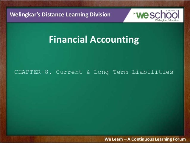 Welingkar's Distance Learning Division Financial Accounting CHAPTER-8. Current & Long Term Liabilities We Learn – A Contin...