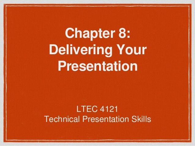 Chapter 8:  Delivering Your  Presentation  LTEC 4121  Technical Presentation Skills