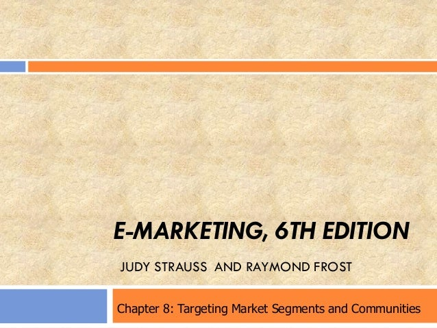 E-MARKETING, 6TH EDITION JUDY STRAUSS AND RAYMOND FROST Chapter 8: Targeting Market Segments and Communities