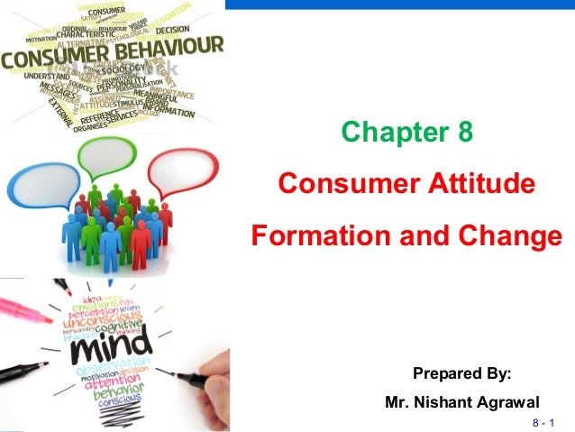 8 - 1 Chapter 8 Consumer Attitude Formation and Change Prepared By: Mr. Nishant Agrawal