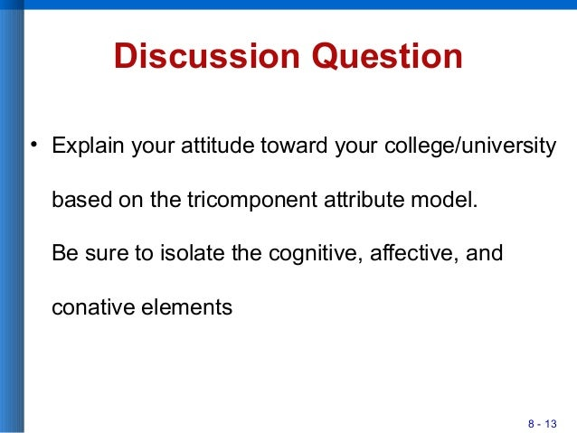 8 - 13 Discussion Question • Explain your attitude toward your college/university based on the tricomponent attribute mode...