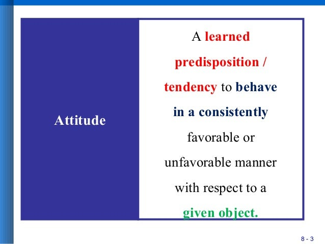 8 - 3 Attitude A learned predisposition / tendency to behave in a consistently favorable or unfavorable manner with respec...