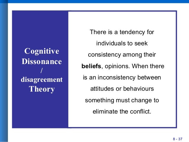 8 - 37 Cognitive Dissonance / disagreement Theory There is a tendency for individuals to seek consistency among their beli...