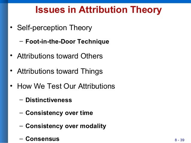 8 - 39 Issues in Attribution Theory • Self-perception Theory – Foot-in-the-Door Technique • Attributions toward Others • A...