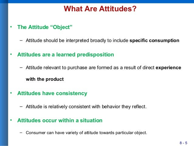 """8 - 5 What Are Attitudes? • The Attitude """"Object"""" – Attitude should be interpreted broadly to include specific consumption..."""