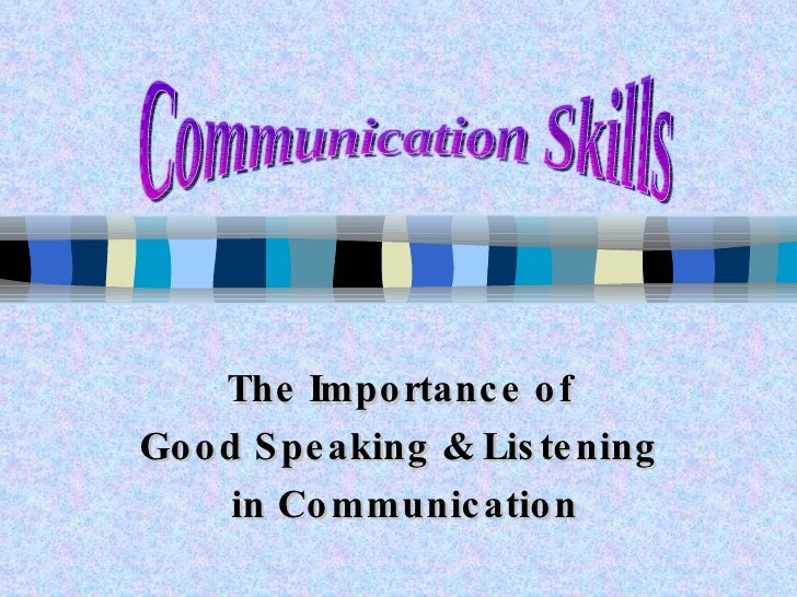 The Importance of  Good Speaking & Listening  in Communication Communication Skills
