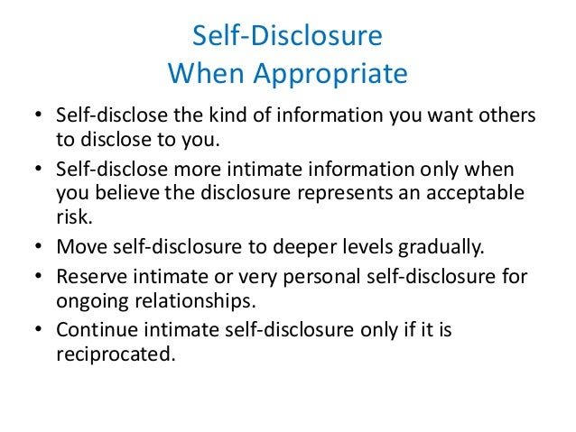 self disclosure in relationships In terms of self-disclosure: each relationship is assessed in terms of rewards and costs, if rewards  costs then intimacy is sought, intimacy is achieved through self-disclosure, self-disclosure most prevalent in beginning, wanes as relationship progresses.
