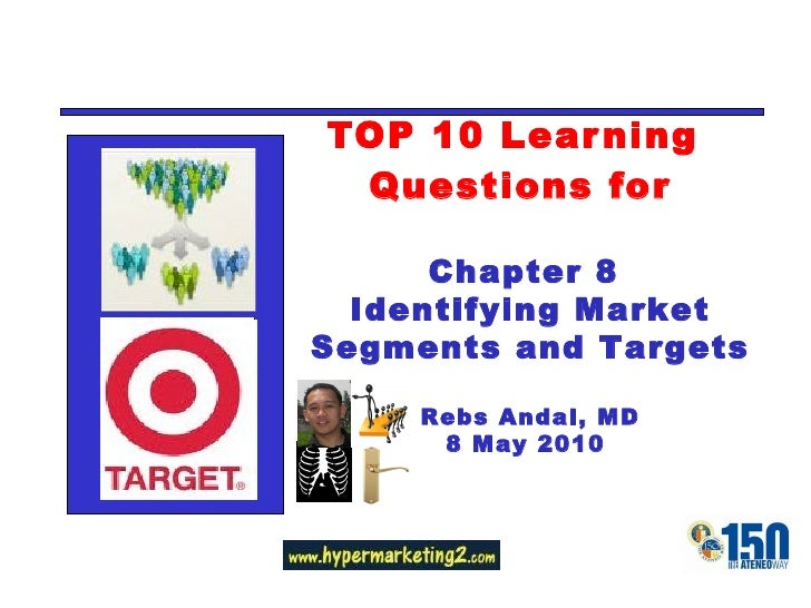 TOP 10 Learning  Questions for Chapter 8  Identifying Market Segments and Targets Rebs Andal, MD 8 May 2010