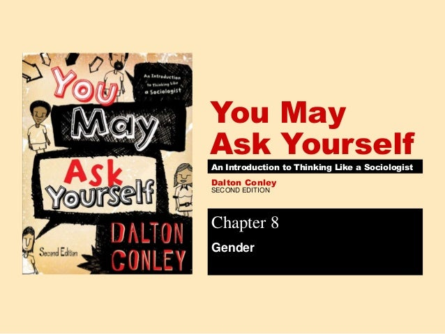 SECOND EDITION You May Ask Yourself Dalton Conley An Introduction to Thinking Like a Sociologist Chapter 8 Gender
