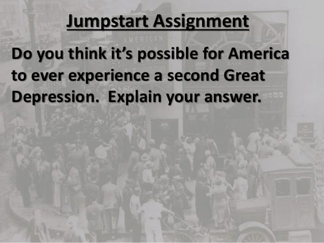 Jumpstart Assignment Do you think it's possible for America to ever experience a second Great Depression. Explain your ans...