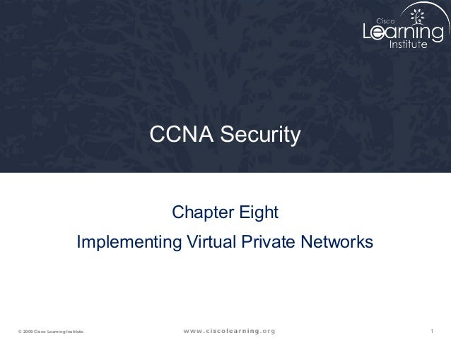 1© 2009 Cisco Learning Institute. CCNA Security Chapter Eight Implementing Virtual Private Networks