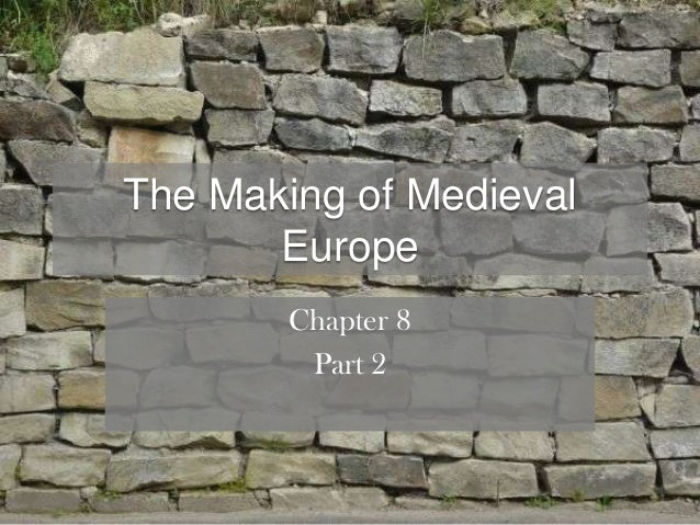 The Making of Medieval       Europe        Chapter 8         Part 2