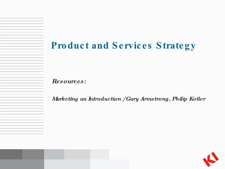 <ul><li>Resources: </li></ul><ul><li>Marketing an Introduction / Gary Armstrong, Philip Kotler </li></ul>Product and Servi...