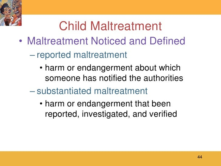 a description of child maltreatment who is defined as intentional harm State policies addressing child abuse and neglect child abuse is intentional or deliberate acts of harm the definition of child neglect varies among states.