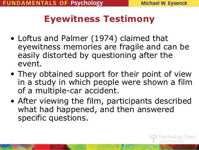loftus and palmers aims and context Background aim the aim of this study was to investigate how information  supplied after an event, influences a witness's memory for that event  loftus  and palmer give two interpretations/explanations of the findings of their 1st  experiment.