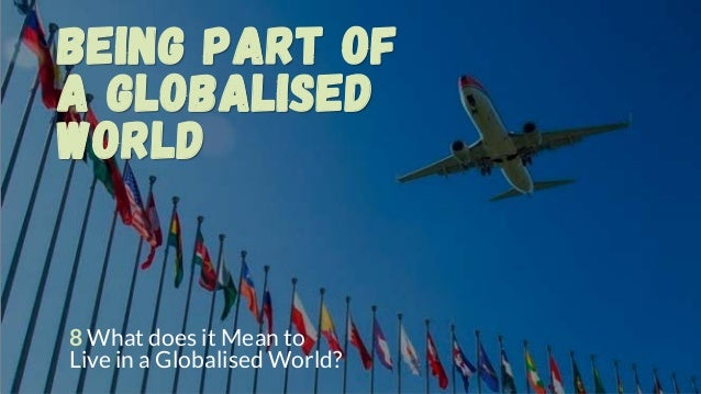 Being part of a Globalised World 8 What does it Mean to Live in a Globalised World?