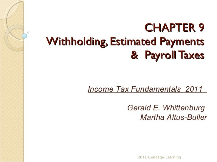 CHAPTER 9 Withholding, Estimated Payments &  Payroll Taxes 2011 Cengage Learning Income Tax Fundamentals  2011  Gerald E. ...