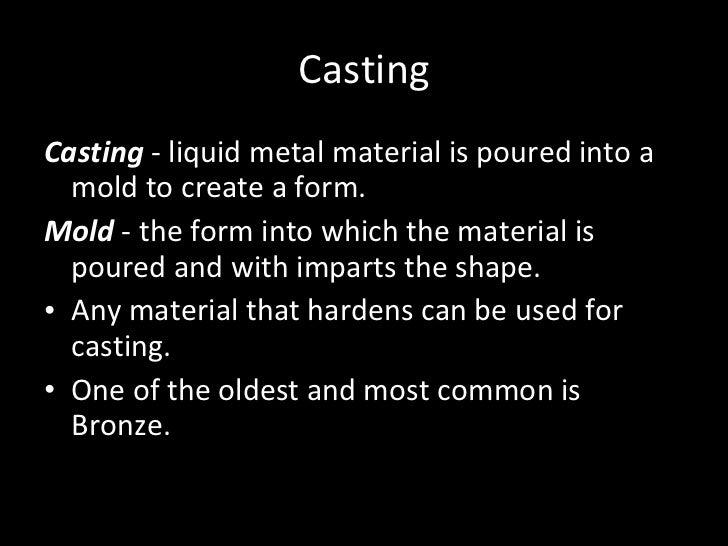 Casting <ul><li>Casting  - liquid metal material is poured into a mold to create a form.  </li></ul><ul><li>Mold  - the fo...
