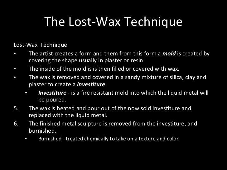 The Lost-Wax Technique <ul><li>Lost-Wax  Technique </li></ul><ul><li>The artist creates a form and them from this form a  ...