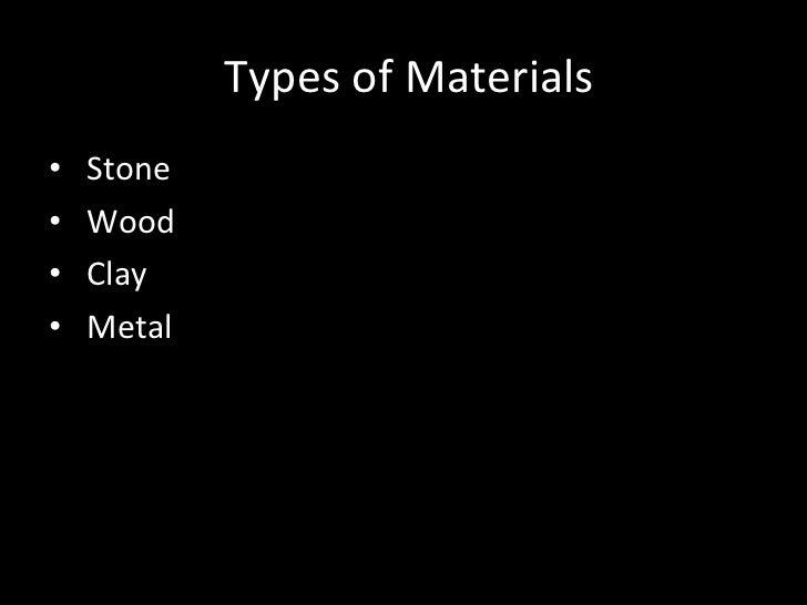 Types of Materials <ul><li>Stone </li></ul><ul><li>Wood </li></ul><ul><li>Clay </li></ul><ul><li>Metal </li></ul>