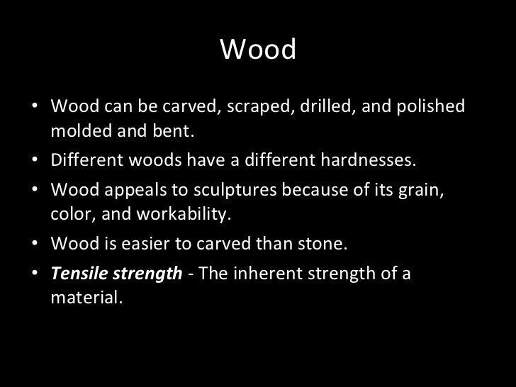 Wood <ul><li>Wood can be carved, scraped, drilled, and polished molded and bent.  </li></ul><ul><li>Different woods have a...
