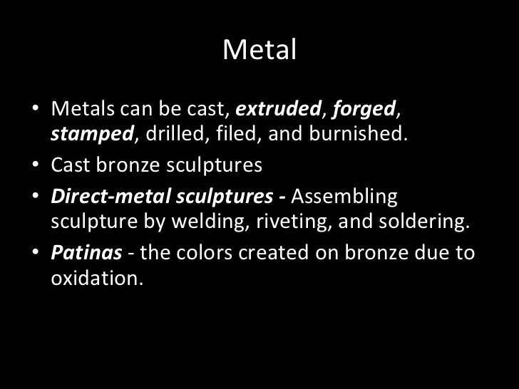 Metal <ul><li>Metals can be cast,  extruded ,  forged ,  stamped , drilled, filed, and burnished. </li></ul><ul><li>Cast b...