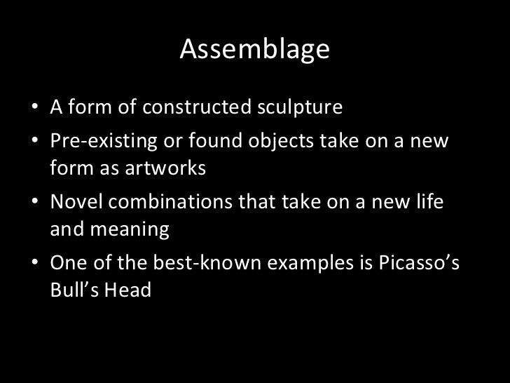 Assemblage <ul><li>A form of constructed sculpture </li></ul><ul><li>Pre-existing or found objects take on a new form as a...