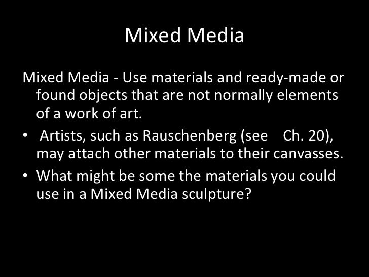 Mixed Media <ul><li>Mixed Media - Use materials and ready-made or found objects that are not normally elements of a work o...