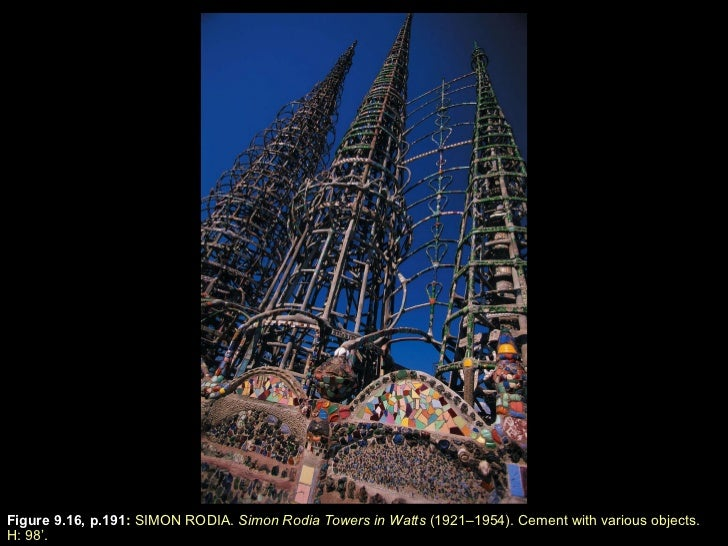 Figure 9.16, p.191 :  SIMON RODIA.  Simon Rodia Towers in Watts  (1921–1954). Cement with various objects.  H: 98 ' .