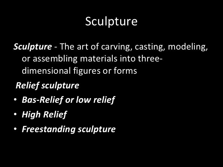 Sculpture <ul><li>Sculpture  - The art of carving, casting, modeling, or assembling materials into three-dimensional figur...