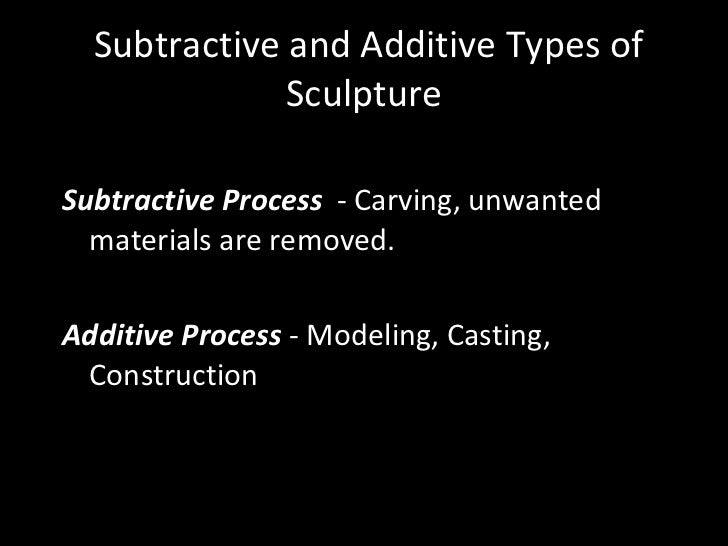 Subtractive and Additive Types of Sculpture <ul><li>Subtractive Process   - Carving, unwanted materials are removed.  </li...