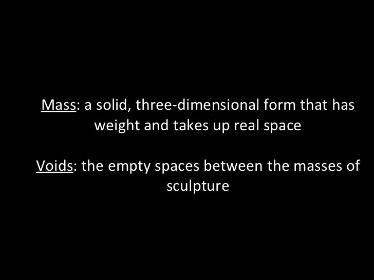 Mass : a solid, three-dimensional form that has weight and takes up real space Voids : the empty spaces between the masses...